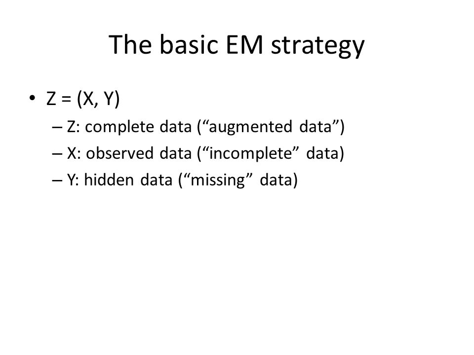 The basic EM strategy Z = (X, Y) Z: complete data ( augmented data )
