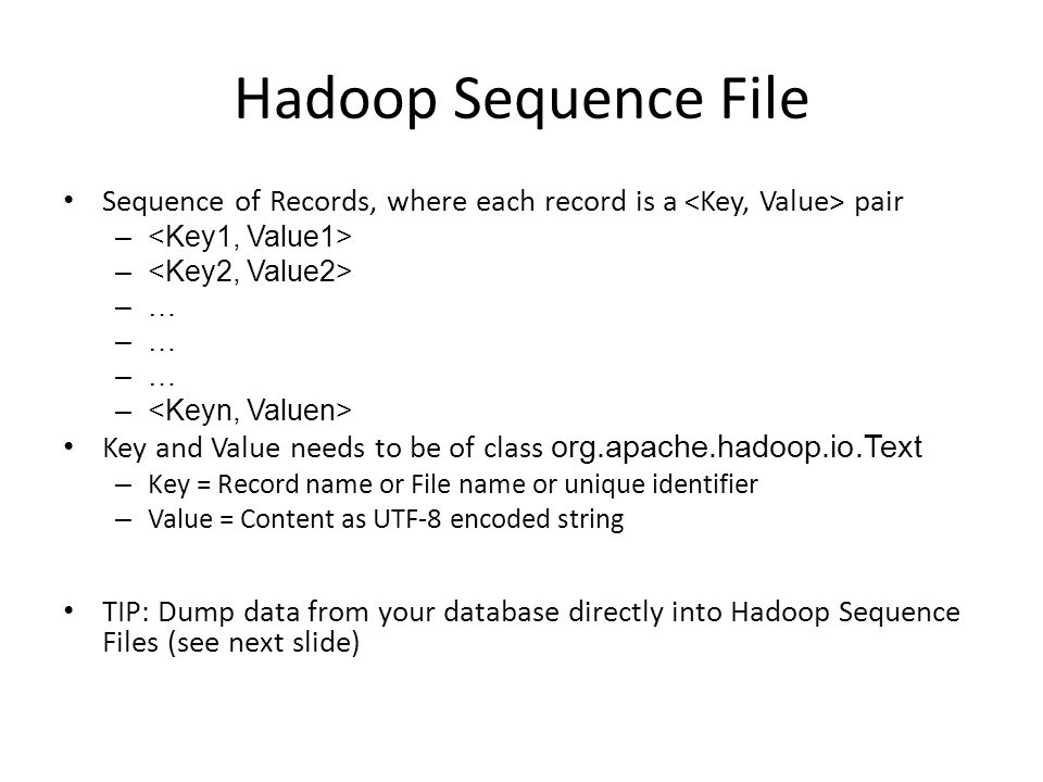 Hadoop Sequence File Sequence of Records, where each record is a <Key, Value> pair. <Key1, Value1>