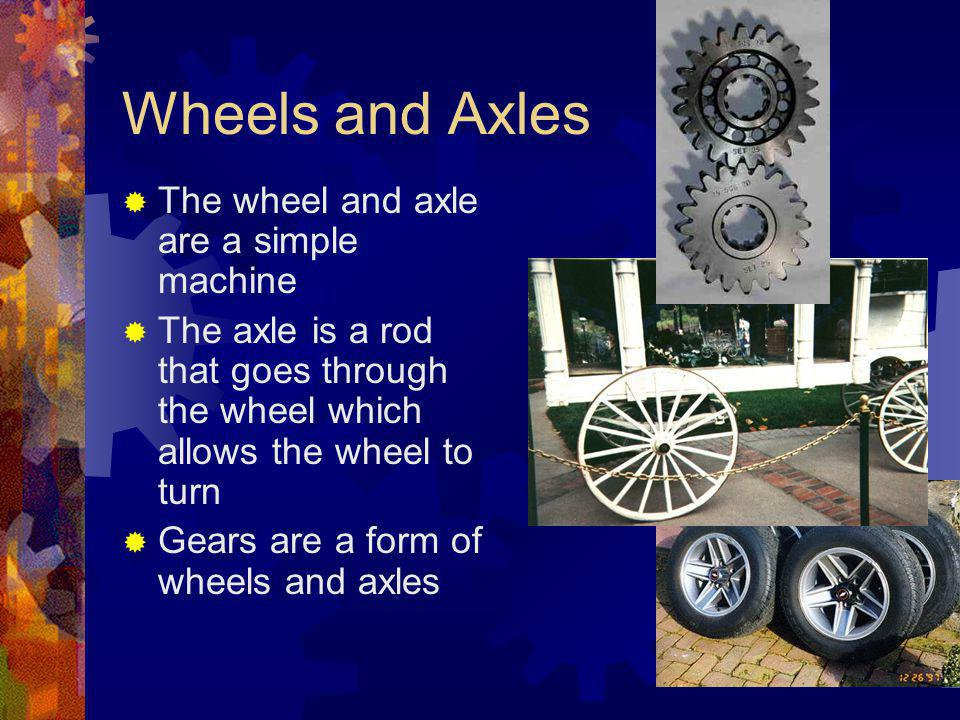 Wheels and Axles The wheel and axle are a simple machine