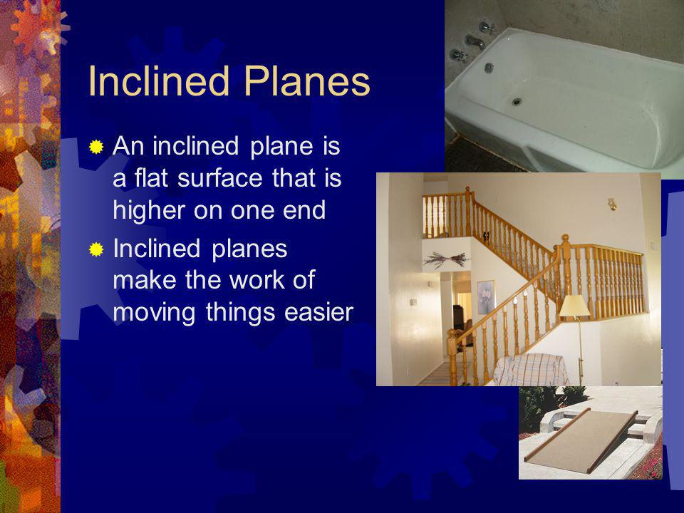 Inclined Planes An inclined plane is a flat surface that is higher on one end. Inclined planes make the work of moving things easier.