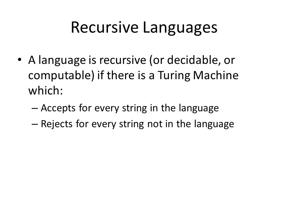 Recursive Languages A language is recursive (or decidable, or computable) if there is a Turing Machine which: