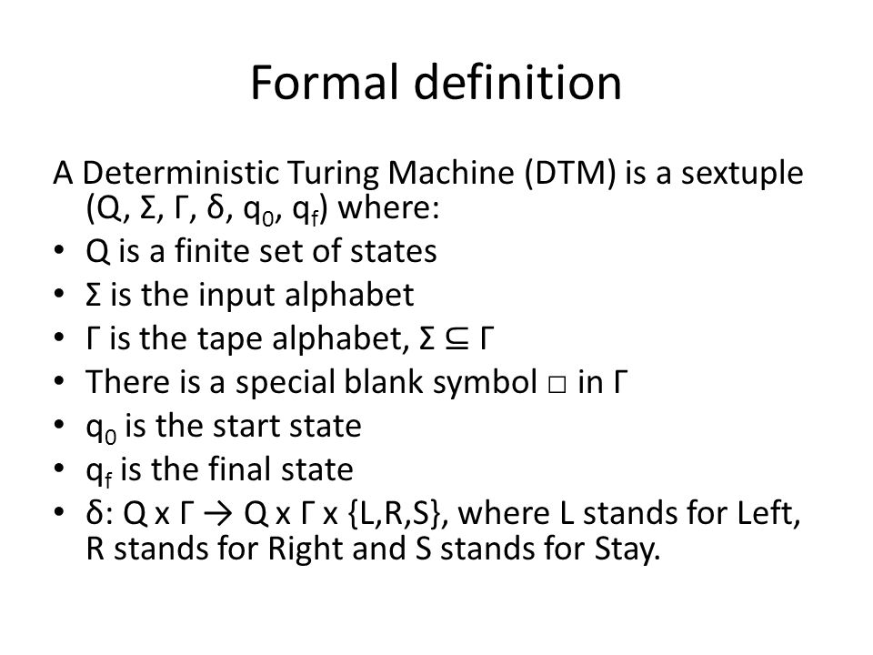 Formal definition A Deterministic Turing Machine (DTM) is a sextuple (Q, Σ, Γ, δ, q0, qf) where: Q is a finite set of states.