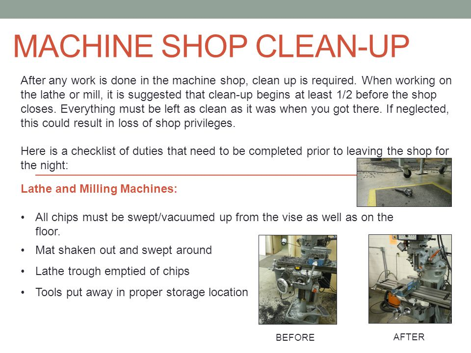 Machine Shop Clean-Up After any work is done in the machine shop, clean up  is required  When working on the lathe or mill, it is suggested that  clean-up