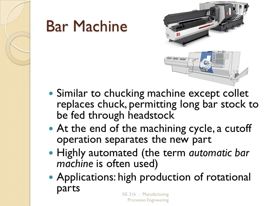 Bar Machine Similar to chucking machine except collet replaces chuck, permitting long bar stock to be fed through headstock.
