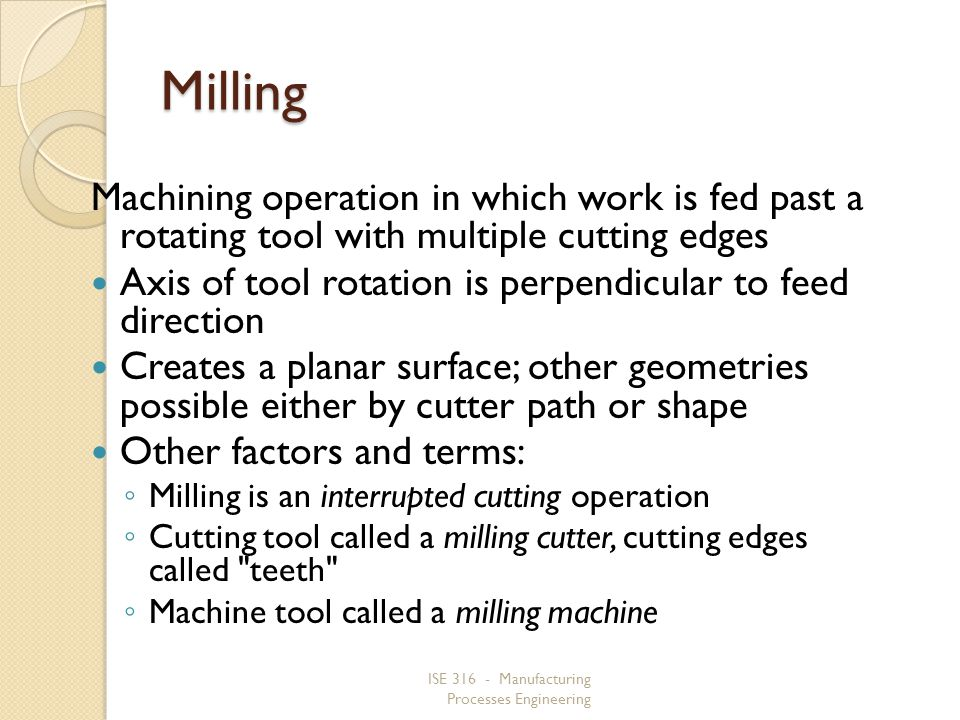 Milling Machining operation in which work is fed past a rotating tool with multiple cutting edges.