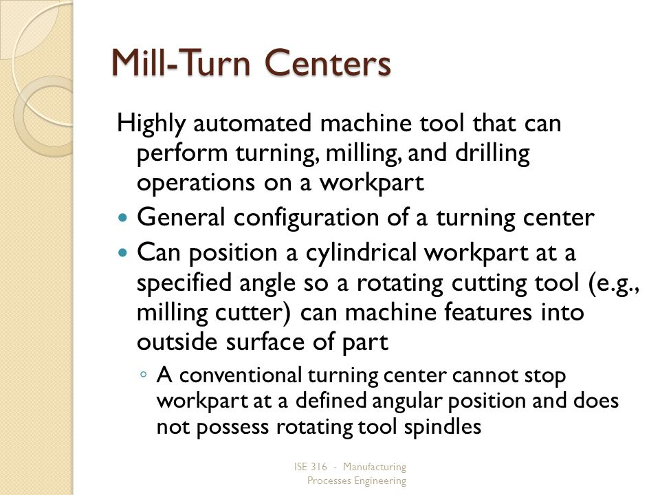 Mill-Turn Centers Highly automated machine tool that can perform turning, milling, and drilling operations on a workpart.