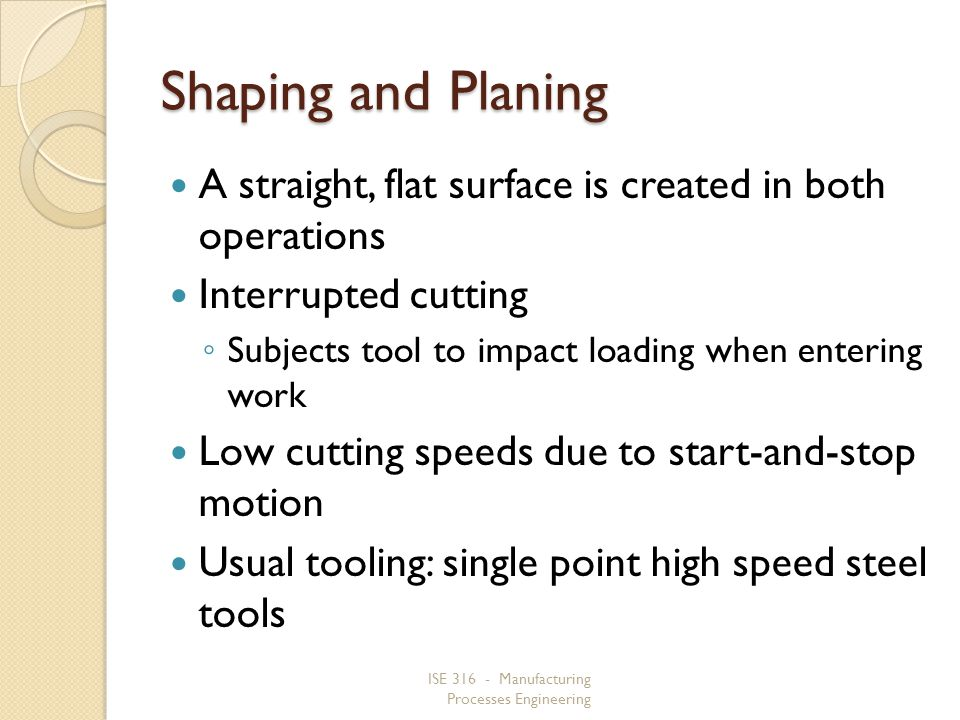Shaping and Planing A straight, flat surface is created in both operations. Interrupted cutting.