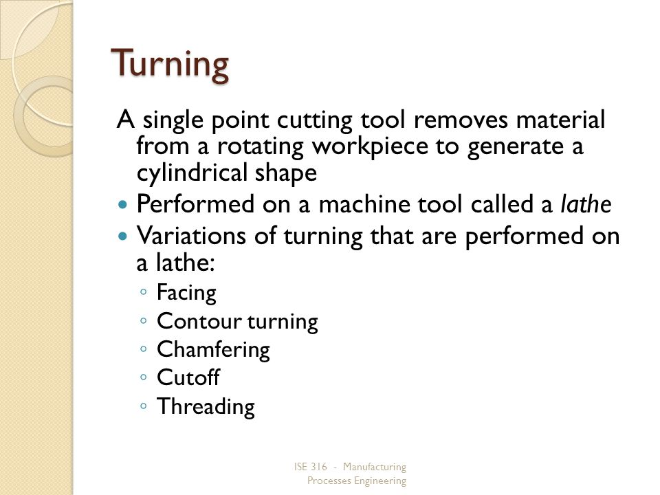 Turning A single point cutting tool removes material from a rotating workpiece to generate a cylindrical shape.