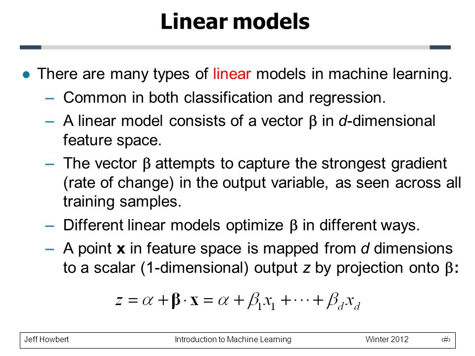 Linear models There are many types of linear models in machine learning. Common in both classification and regression.