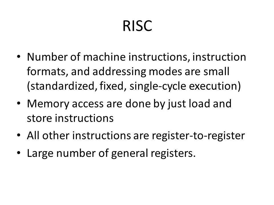 RISC Number of machine instructions, instruction formats, and addressing modes are small (standardized, fixed, single-cycle execution)