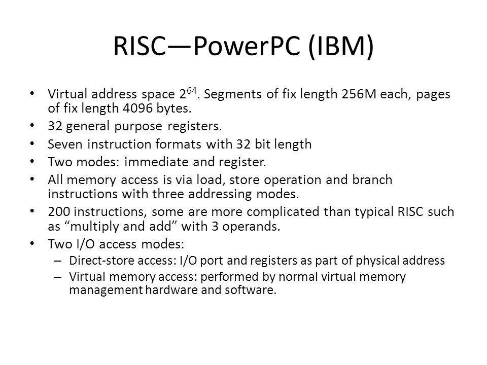 RISC—PowerPC (IBM) Virtual address space 264. Segments of fix length 256M each, pages of fix length 4096 bytes.