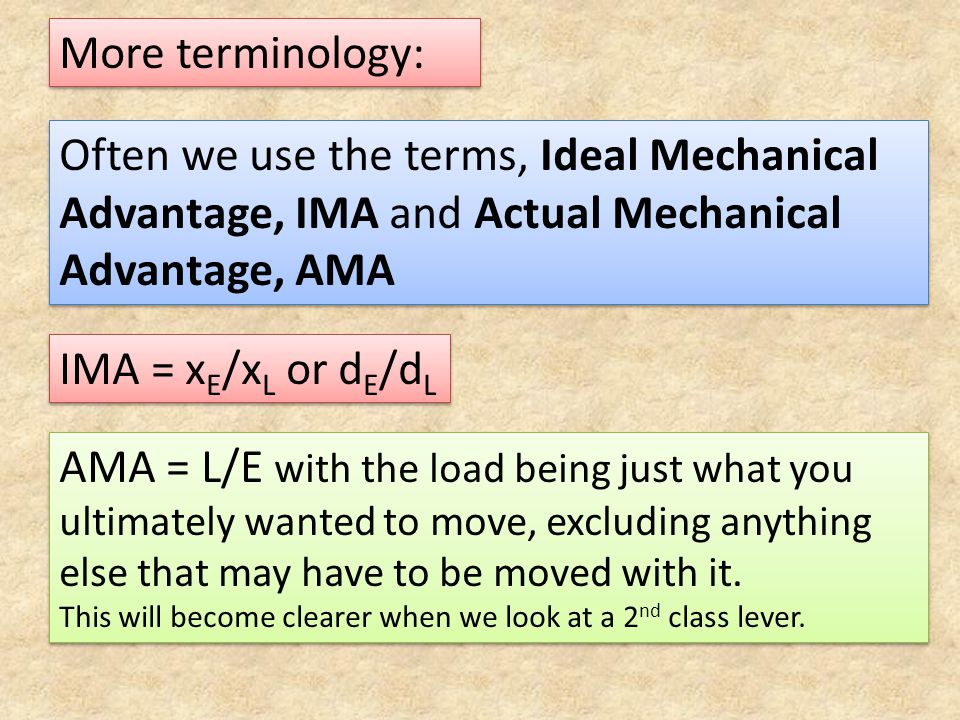 More terminology: Often we use the terms, Ideal Mechanical Advantage, IMA and Actual Mechanical Advantage, AMA.