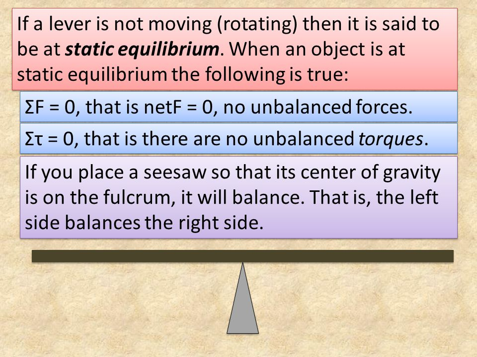 If a lever is not moving (rotating) then it is said to be at static equilibrium. When an object is at static equilibrium the following is true:
