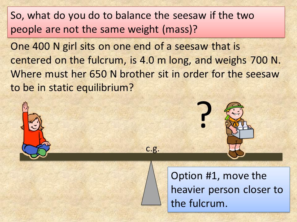So, what do you do to balance the seesaw if the two people are not the same weight (mass)