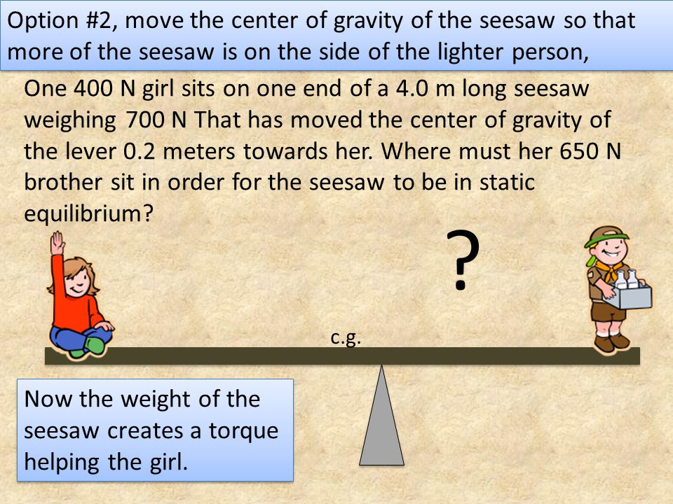 Option #2, move the center of gravity of the seesaw so that more of the seesaw is on the side of the lighter person,