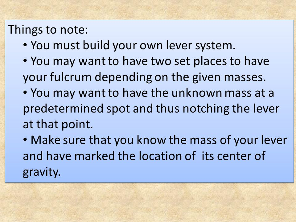 Things to note: You must build your own lever system. You may want to have two set places to have your fulcrum depending on the given masses.