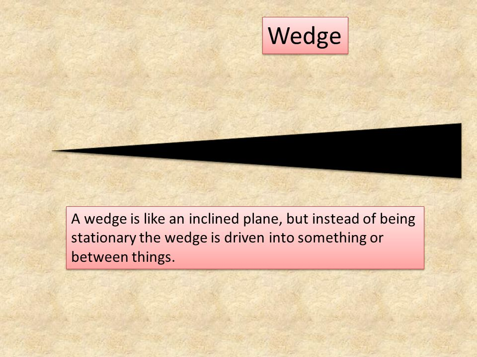 Wedge A wedge is like an inclined plane, but instead of being stationary the wedge is driven into something or between things.