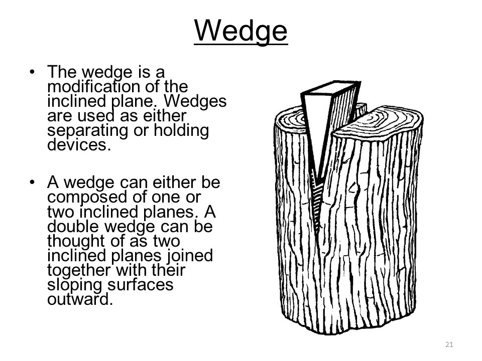 Wedge The wedge is a modification of the inclined plane. Wedges are used as either separating or holding devices.