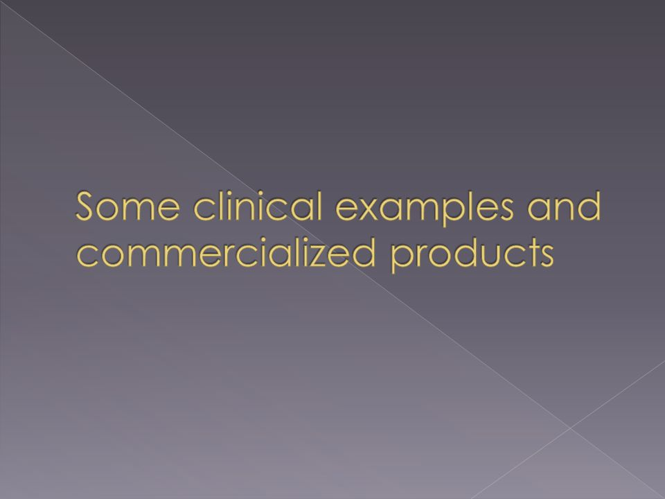 Some clinical examples and commercialized products