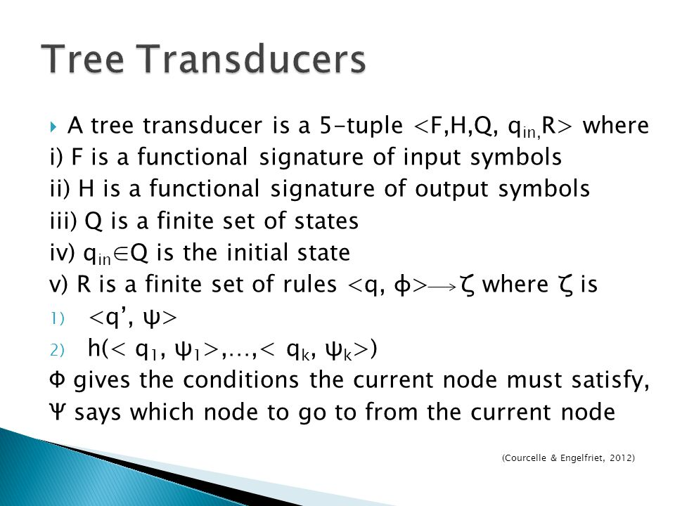 Tree Transducers A tree transducer is a 5-tuple <F,H,Q, qin,R> where. i) F is a functional signature of input symbols.