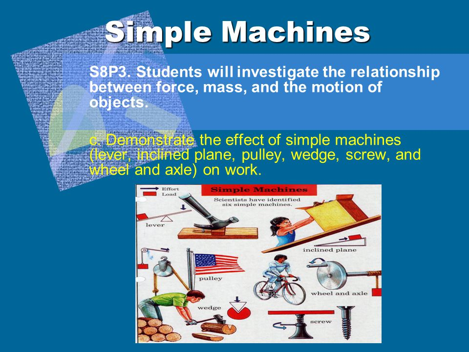 Simple Machines S8P3. Students will investigate the relationship between force, mass, and the motion of objects.