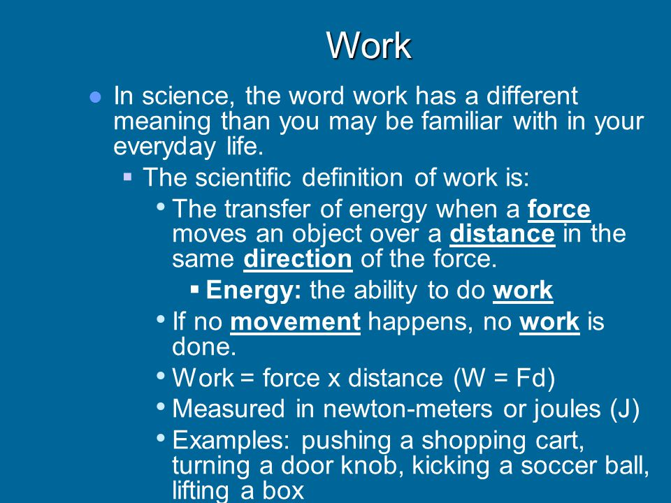 Work In science, the word work has a different meaning than you may be familiar with in your everyday life.