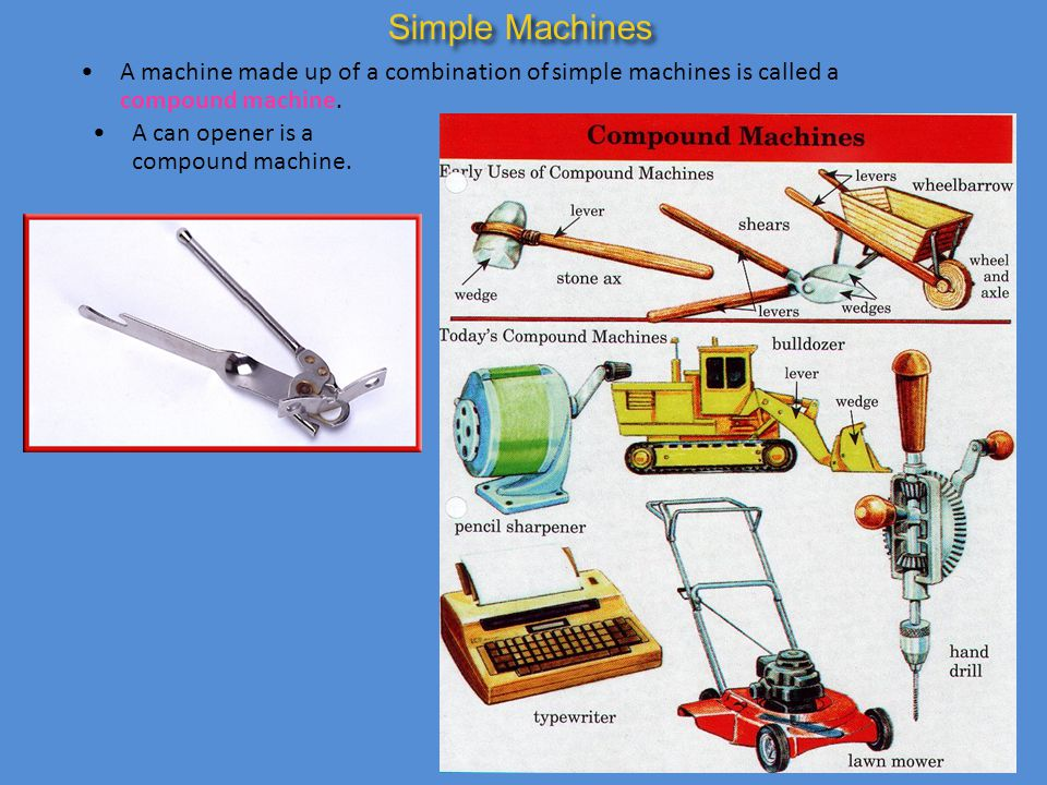 Simple Machines A machine made up of a combination of simple machines is called a compound machine.