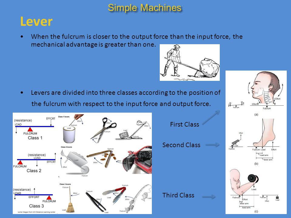 Simple Machines Lever. When the fulcrum is closer to the output force than the input force, the mechanical advantage is greater than one.
