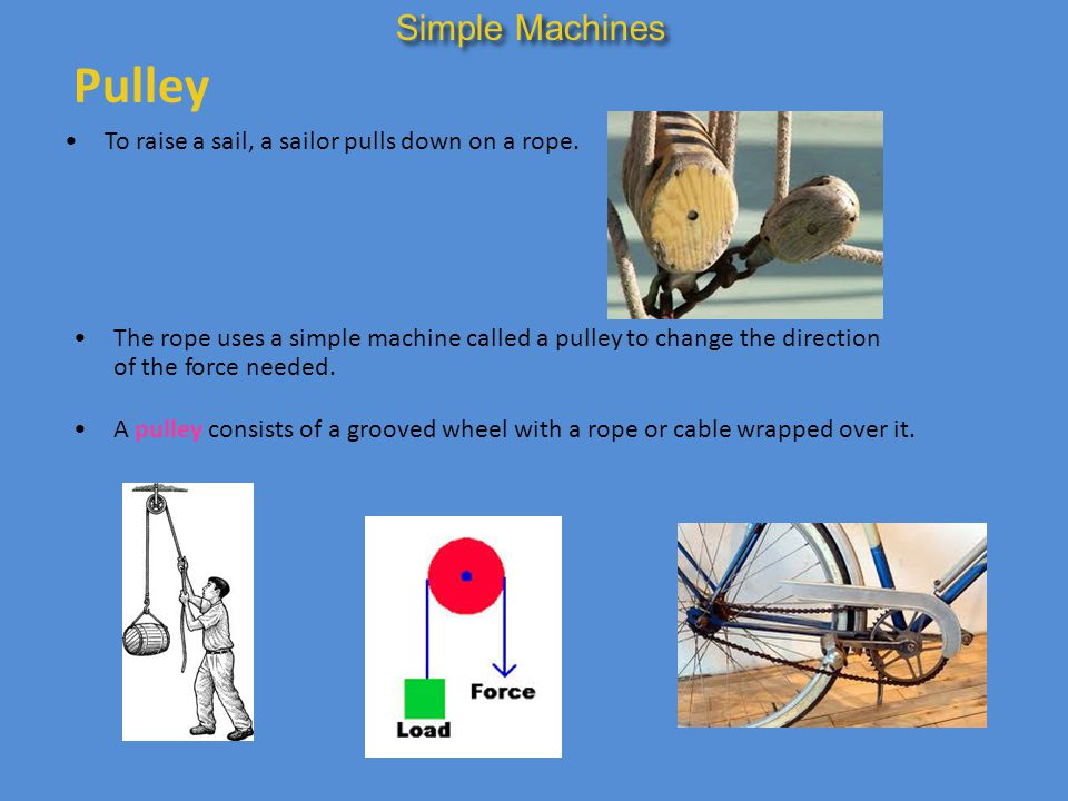 Pulley Simple Machines To raise a sail, a sailor pulls down on a rope.