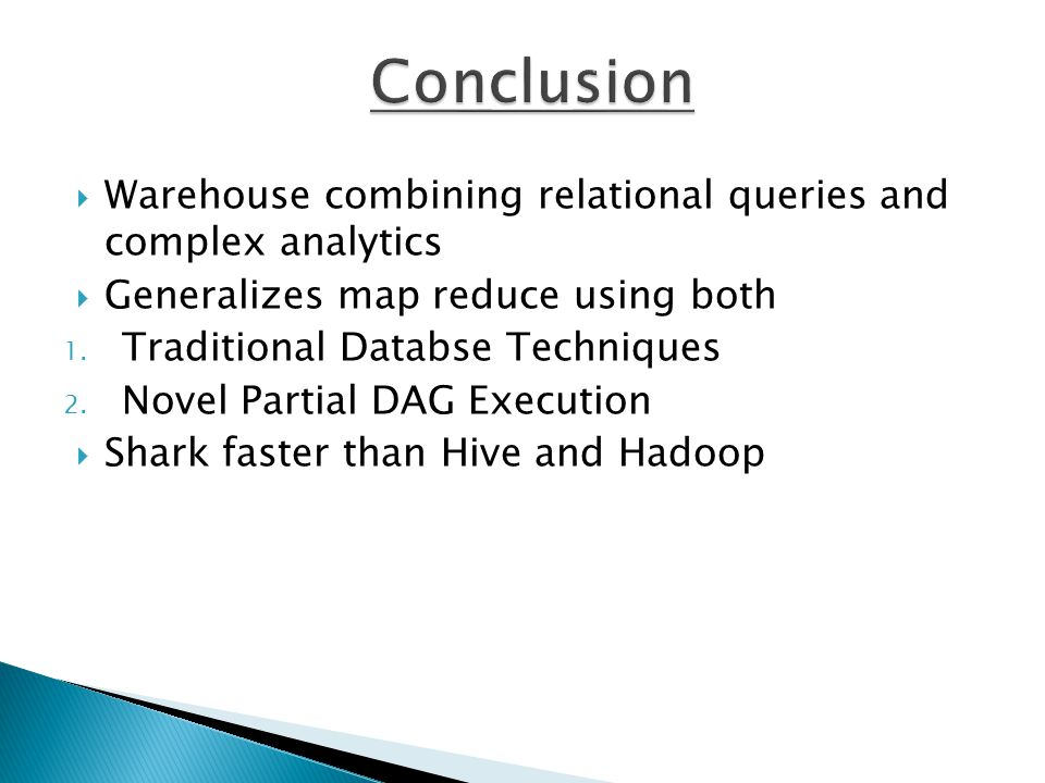 Conclusion Warehouse combining relational queries and complex analytics. Generalizes map reduce using both.