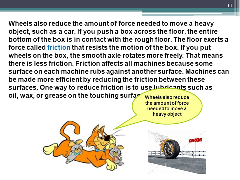 Wheels also reduce the amount of force needed to move a heavy object