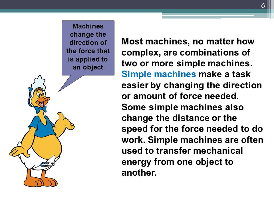 Machines change the direction of the force that is applied to an object