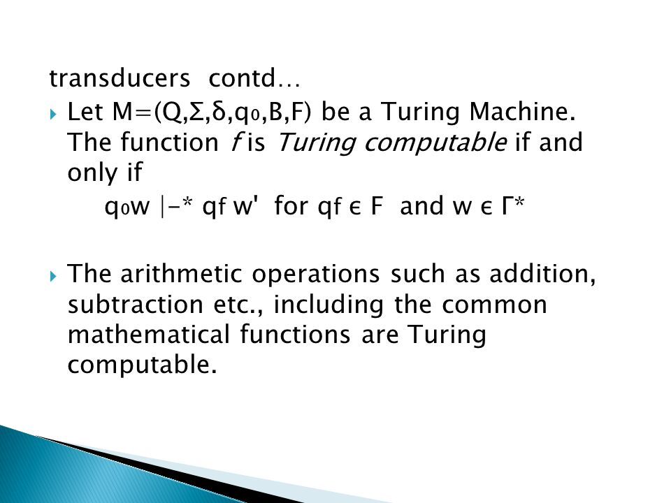 transducers contd… Let M=(Q,Σ,δ,q₀,B,F) be a Turing Machine. The function f is Turing computable if and only if.