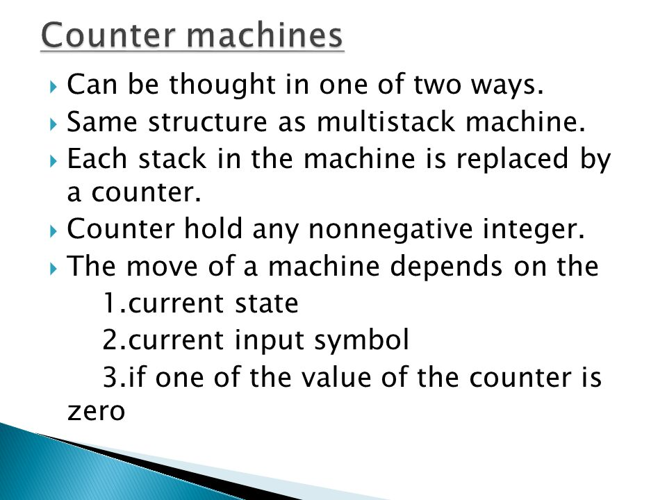 Counter machines Can be thought in one of two ways.