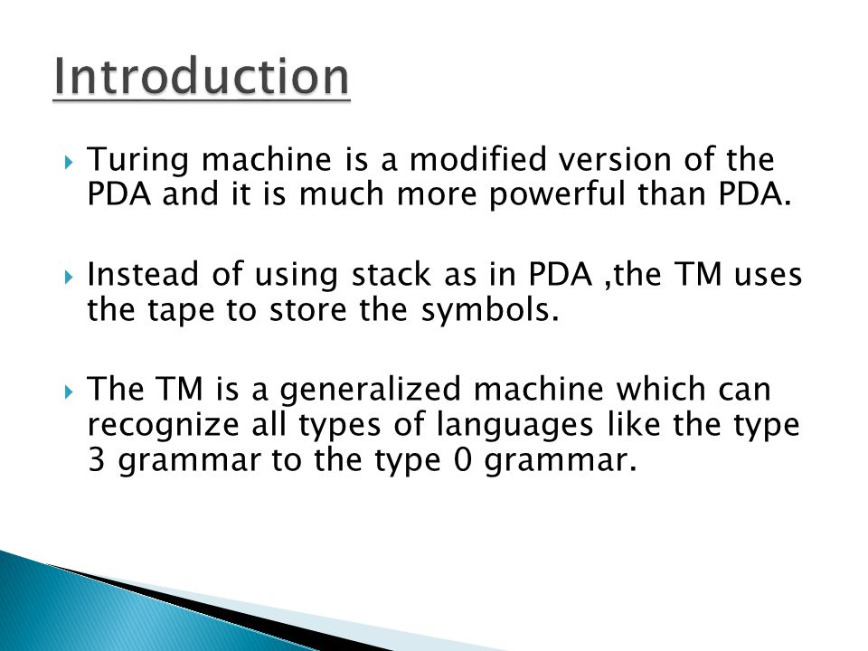 Introduction Turing machine is a modified version of the PDA and it is much more powerful than PDA.