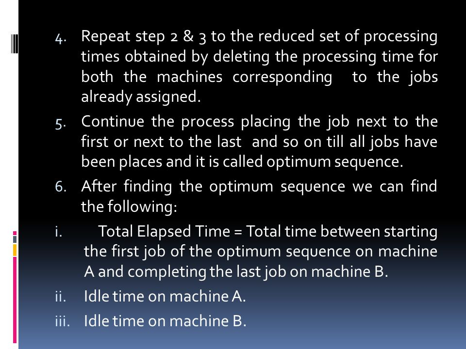 Repeat step 2 & 3 to the reduced set of processing times obtained by deleting the processing time for both the machines corresponding to the jobs already assigned.