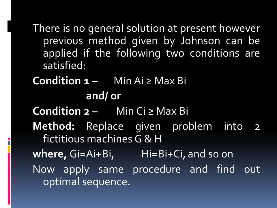 There is no general solution at present however previous method given by Johnson can be applied if the following two conditions are satisfied: Condition 1 – Min Ai ≥ Max Bi and/ or Condition 2 – Min Ci ≥ Max Bi Method: Replace given problem into 2 fictitious machines G & H where, Gi=Ai+Bi, Hi=Bi+Ci, and so on Now apply same procedure and find out optimal sequence.