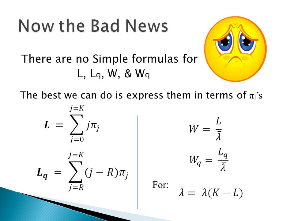 Now the Bad News There are no Simple formulas for L, Lq, W, & Wq