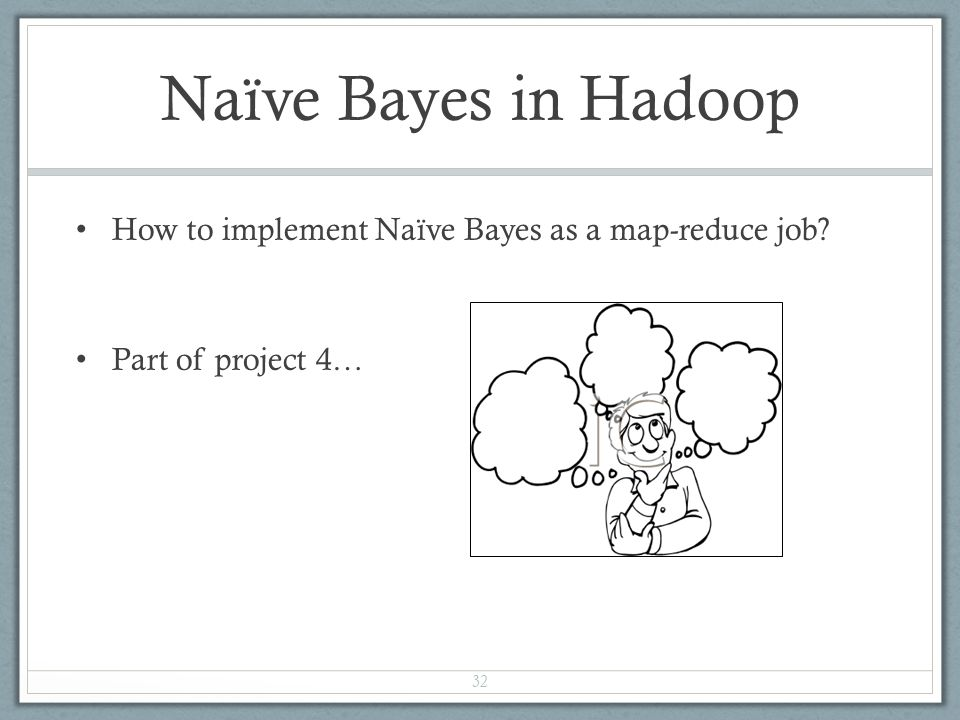 Naïve Bayes in Hadoop How to implement Naïve Bayes as a map-reduce job Part of project 4…