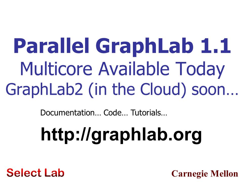 Parallel GraphLab 1.1 Multicore Available Today GraphLab2 (in the Cloud) soon…