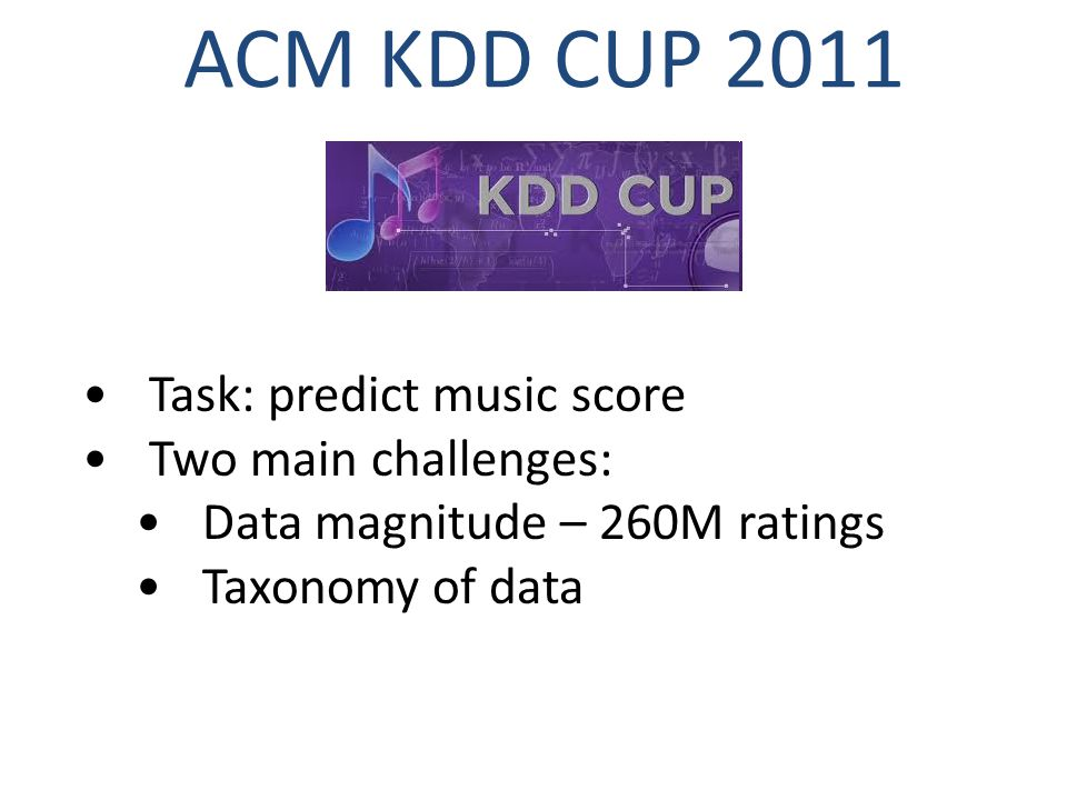 ACM KDD CUP 2011 Task: predict music score Two main challenges: