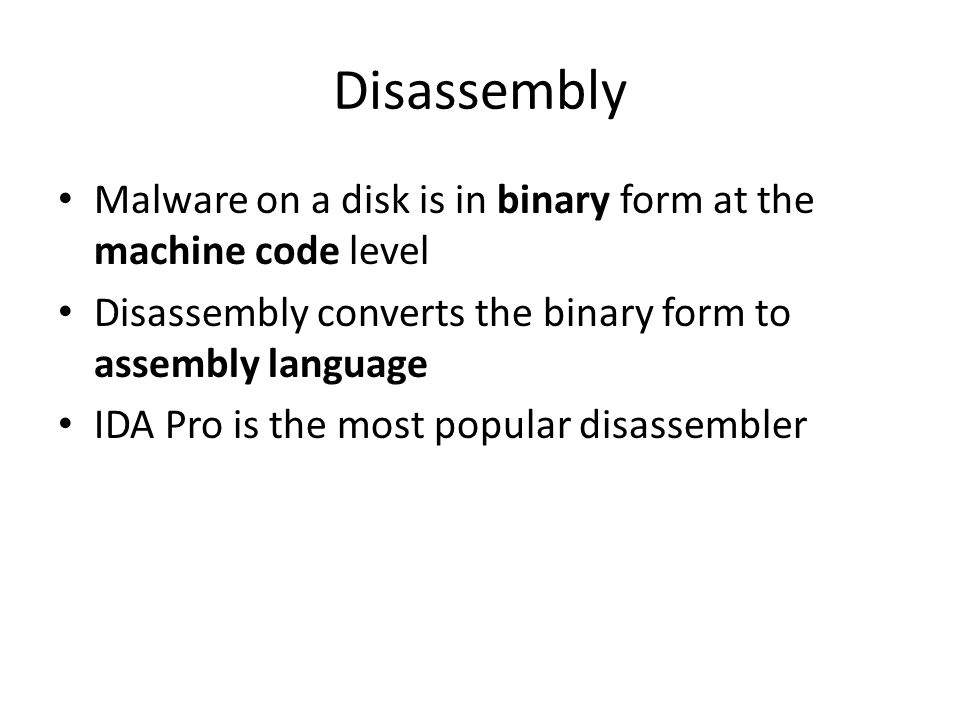 Disassembly Malware on a disk is in binary form at the machine code level. Disassembly converts the binary form to assembly language.