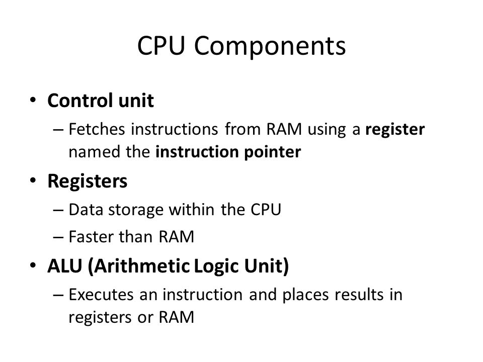 CPU Components Control unit Registers ALU (Arithmetic Logic Unit)
