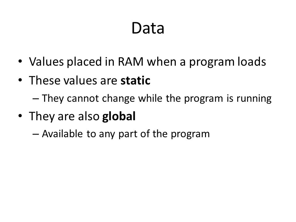 Data Values placed in RAM when a program loads These values are static
