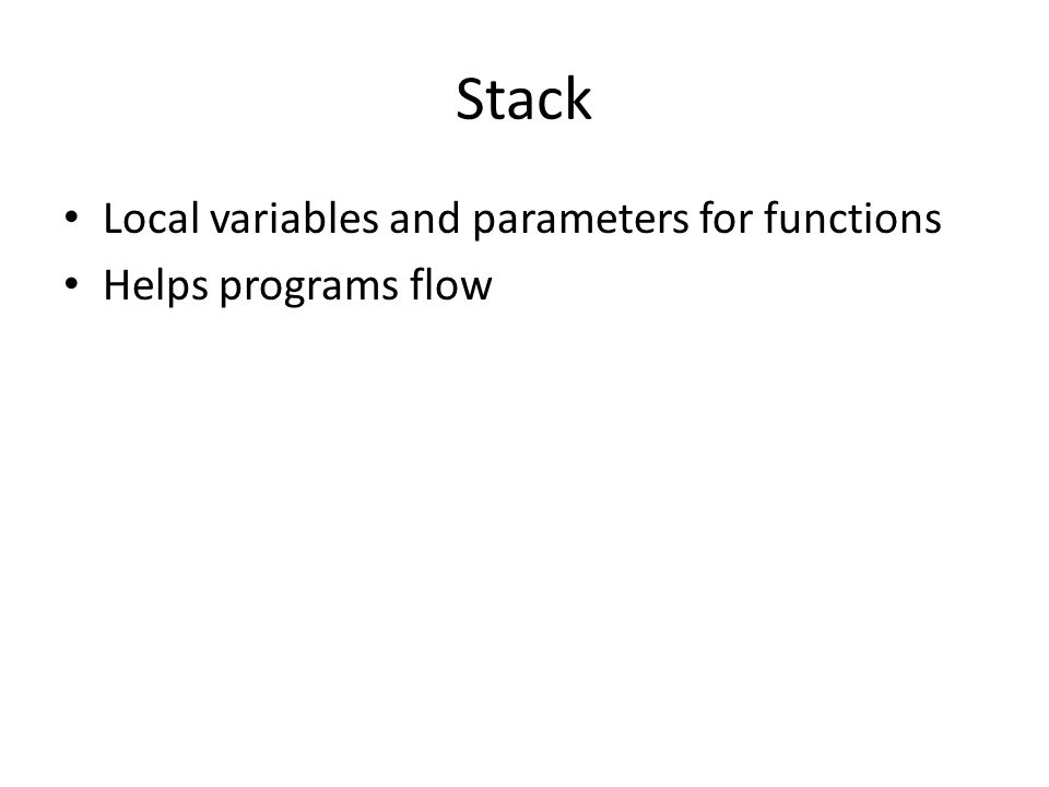 Stack Local variables and parameters for functions Helps programs flow