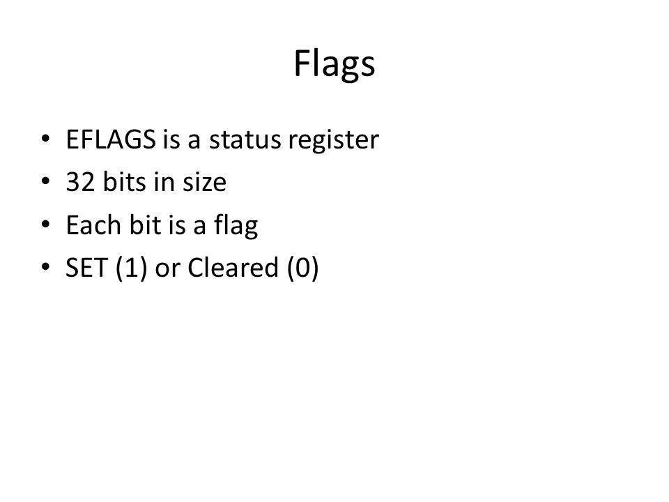 Flags EFLAGS is a status register 32 bits in size Each bit is a flag