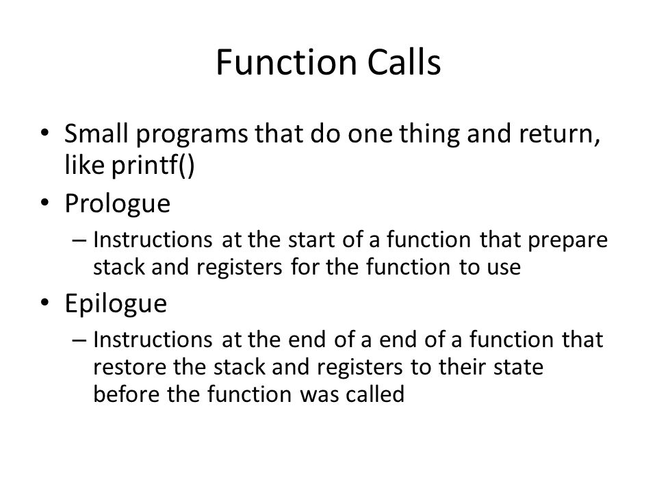 Function Calls Small programs that do one thing and return, like printf() Prologue.
