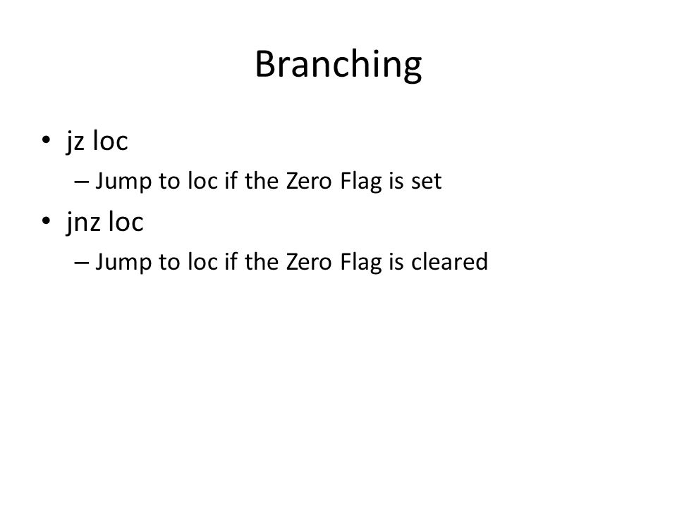 Branching jz loc jnz loc Jump to loc if the Zero Flag is set