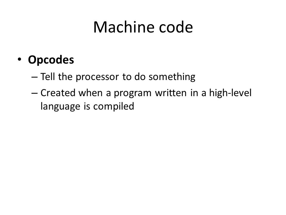 Machine code Opcodes Tell the processor to do something