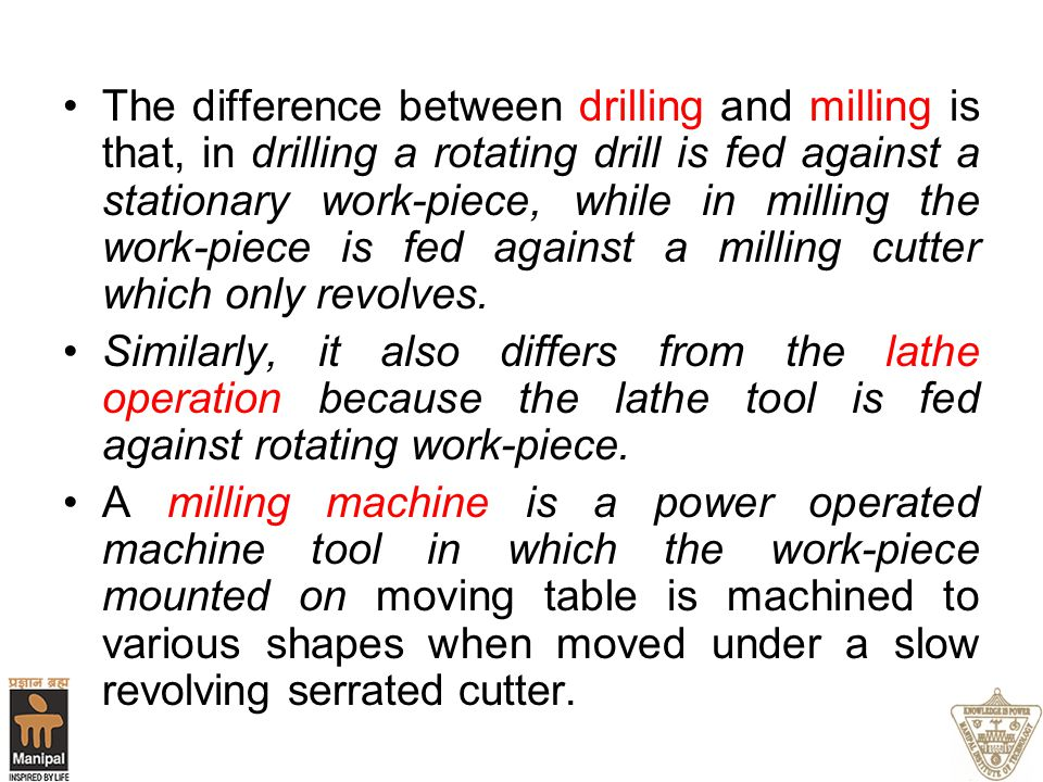 The difference between drilling and milling is that, in drilling a rotating drill is fed against a stationary work-piece, while in milling the work-piece is fed against a milling cutter which only revolves.